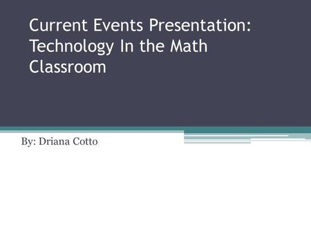 Current Events Presentation: Technology In the Math Classroom By: Driana Cotto.