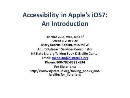 Accessibility in Apple's iOS7: An Introduction For NJLA 2014, Wed, June 4 th Ocean E: 2:30-3:20 Mary Kearns-Kaplan, MLS MSW Adult Outreach Services Coordinator.