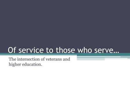 Of service to those who serve… The intersection of veterans and higher education.