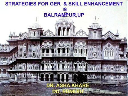 STRATEGIES FOR GER & <strong>SKILL</strong> ENHANCEMENT IN BALRAMPUR,UP DR. ASHA KHARE DD, EDNERU.