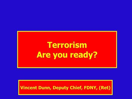 Terrorism Are you ready? Vincent Dunn, Deputy Chief, FDNY, (Ret)