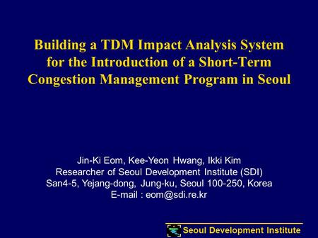 Seoul Development Institute Building a TDM Impact Analysis System for the Introduction of a Short-Term Congestion Management Program in Seoul Jin-Ki Eom,