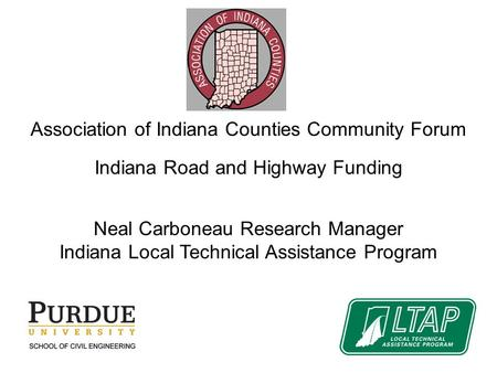 Association of Indiana Counties Community Forum Indiana Road and Highway Funding Neal Carboneau Research Manager Indiana Local Technical Assistance Program.