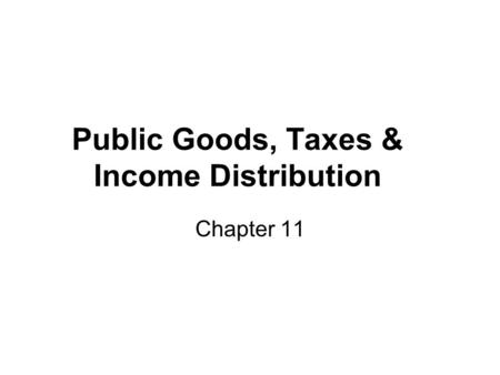 Public Goods, Taxes & Income Distribution Chapter 11.
