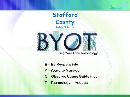 Bring Your Own Technology Stafford County Public Schools B – Be Responsible Y – Yours to Manage O – Observe Usage Guidelines T – Technology = Access.