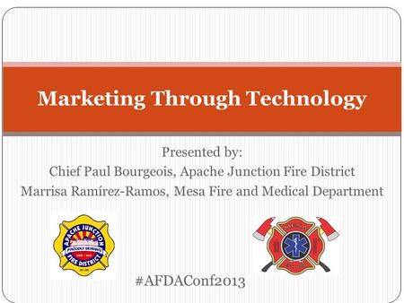 Presented by: Chief Paul Bourgeois, Apache Junction Fire District Marrisa Ramírez-Ramos, Mesa Fire and Medical Department Marketing Through Technology.
