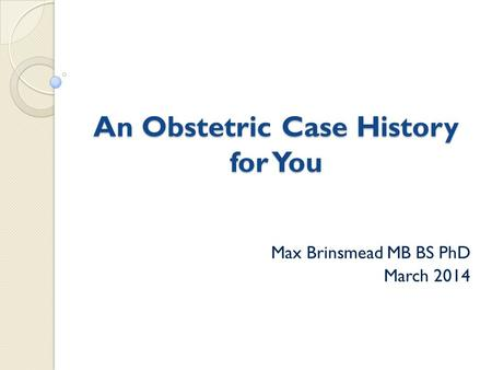 An Obstetric Case History for You Max Brinsmead MB BS PhD March 2014.