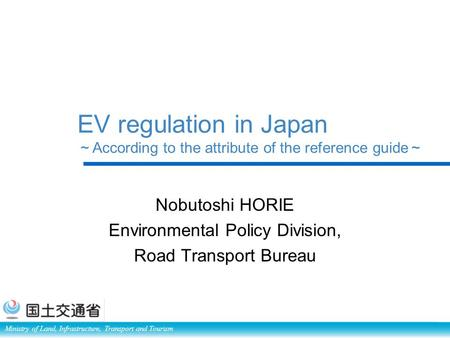 Ministry of Land, Infrastructure, Transport and Tourism EV regulation in Japan ~ According to the attribute of the reference guide ~ Nobutoshi HORIE Environmental.