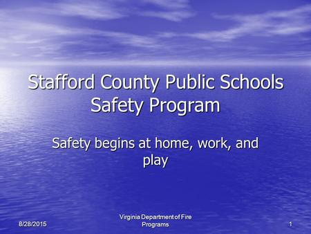 Virginia Department of Fire Programs18/28/2015 Stafford County Public Schools Safety Program Safety begins at home, work, and play.