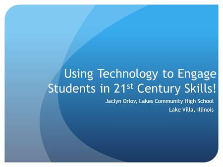 Using Technology to Engage Students in 21 st Century Skills! Jaclyn Orlov, Lakes Community High School Lake Villa, Illinois.