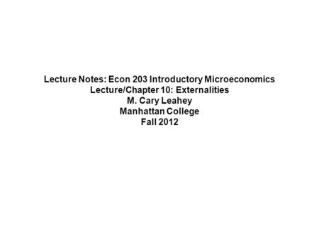 Lecture Notes: Econ 203 Introductory Microeconomics Lecture/Chapter 10: Externalities M. Cary Leahey Manhattan College Fall 2012.