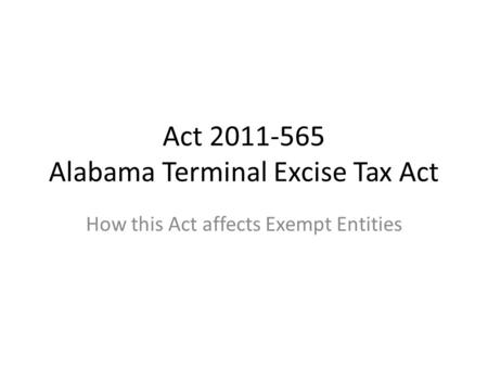 Act 2011-565 Alabama Terminal Excise Tax Act How this Act affects Exempt Entities.