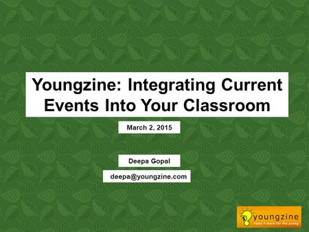 Youngzine: Integrating Current Events Into Your Classroom March 2, 2015 Deepa Gopal