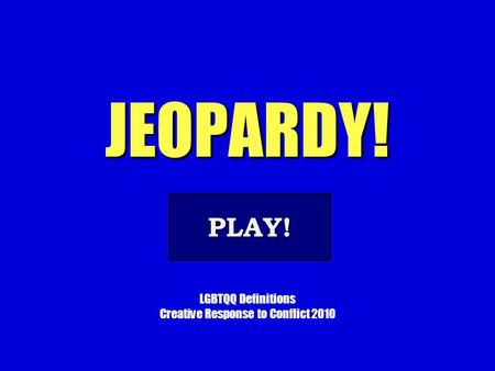JEOPARDY! LGBTQQ Definitions Creative Response to Conflict 2010 PLAY!