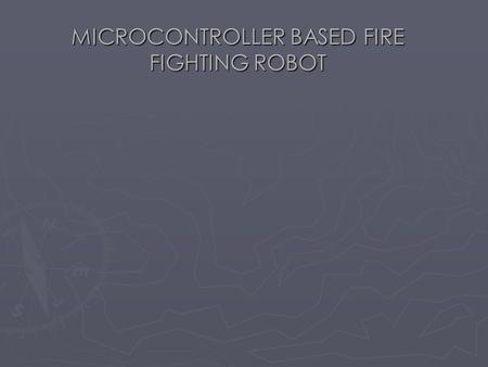 MICROCONTROLLER BASED FIRE FIGHTING ROBOT. ABSTRACT The object of this project is  IN OUR PROJECT WE DESIGNED A PROTOTYPE TO DETECT FIRE AND EXTINGUISH.
