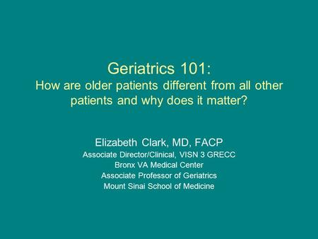Geriatrics 101: How are older patients different from all other patients and why does it matter? Elizabeth Clark, MD, FACP Associate Director/Clinical,