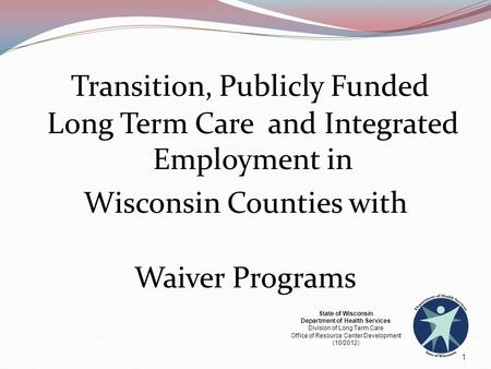 Transition, Publicly Funded Long Term Care and Integrated Employment in Wisconsin Counties with Waiver Programs 1 State of Wisconsin Department of Health.