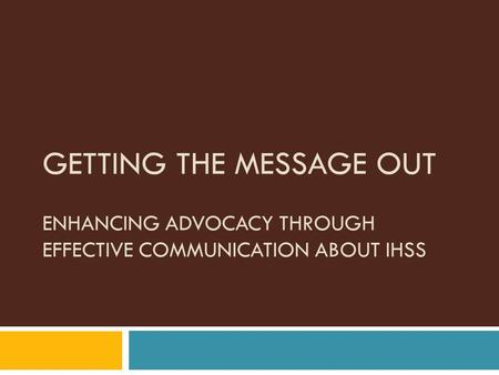 GETTING THE MESSAGE OUT ENHANCING ADVOCACY THROUGH EFFECTIVE COMMUNICATION ABOUT IHSS.
