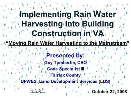 Implementing Rain Water Harvesting into Building Construction in VA Presented by: Guy Tomberlin, CBO Code Specialist III Fairfax County DPWES, Land Development.