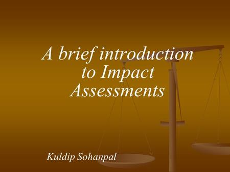 A brief introduction to Impact Assessments Kuldip Sohanpal.