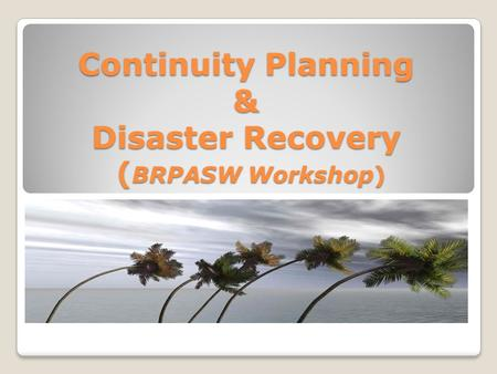 Continuity Planning & Disaster Recovery ( BRPASW Workshop)
