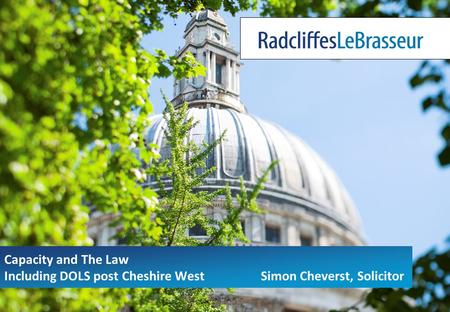 Capacity and The Law Including DOLS post Cheshire West Simon Cheverst, Solicitor.