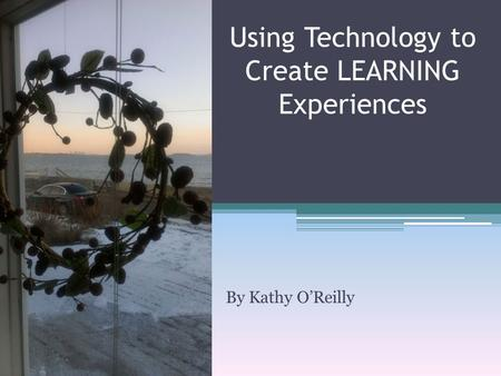 By Kathy O'Reilly Using Technology to Create LEARNING Experiences.
