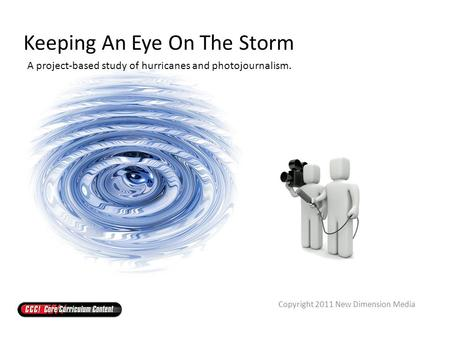 Keeping An Eye On The Storm A project-based study of hurricanes and photojournalism. Copyright 2011 New Dimension Media.