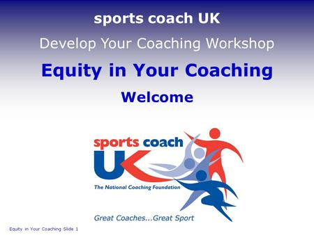 Equity in Your Coaching Welcome Equity in Your Coaching Slide 1 sports coach UK Develop Your Coaching Workshop.