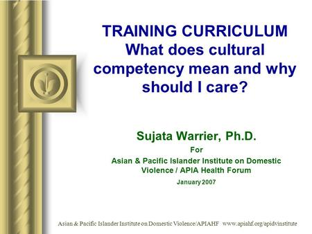 TRAINING CURRICULUM What does cultural competency mean and why should I care? Sujata Warrier, Ph.D. For Asian & Pacific Islander Institute on Domestic.