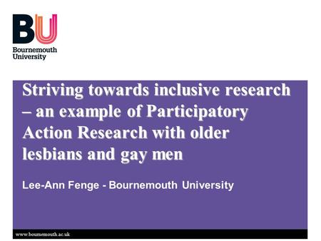 Www.bournemouth.ac.uk Striving towards inclusive research – an example of Participatory Action Research with older lesbians and gay men Lee-Ann Fenge -