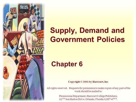Supply, Demand and Government Policies Chapter 6 Copyright © 2001 by Harcourt, Inc. All rights reserved. Requests for permission to make copies of any.
