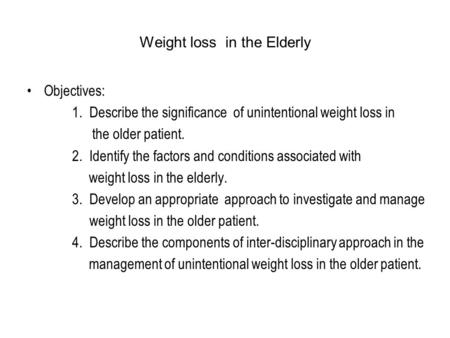 Weight loss in the Elderly Objectives: 1. Describe the significance of unintentional weight loss in the older patient. 2. Identify the factors and conditions.