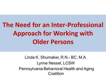 The Need for an Inter-Professional Approach for Working with Older Persons Linda K. Shumaker, R.N.- BC, M.A. Lynne Nessel, LCSW Pennsylvania Behavioral.