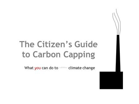 The Citizen's Guide to Carbon Capping What you can do to climate change.