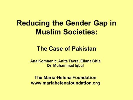 Reducing the Gender Gap in Muslim Societies: The Case of Pakistan Ana Komnenic, Anita Tavra, Eliana Chia Dr. Muhammad Iqbal The Maria-Helena Foundation.