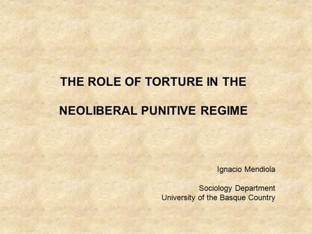 THE ROLE OF TORTURE IN THE NEOLIBERAL PUNITIVE REGIME Ignacio Mendiola Sociology Department University of the Basque Country.