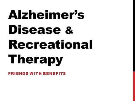 Alzheimer's Disease & Recreational Therapy FRIENDS WITH BENEFITS.