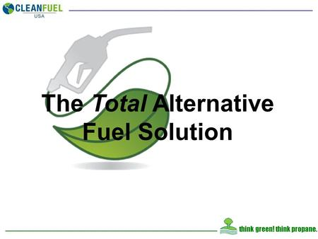 Think green! think propane. The Total Alternative Fuel Solution.