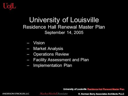 K. Norman Berry Associates Architects PLLC University of Louisville Residence Hall Renewal Master Plan ANDERSON STRICKLER, LLC University of Louisville.