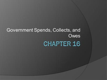 Government Spends, Collects, and Owes. Section 1: Growth in the Size of Government  Prior to the Great Depression, the Government (Federal, State, and.
