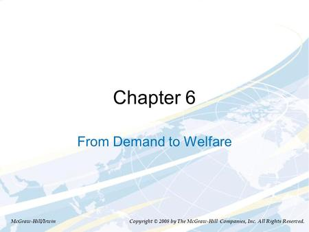 Chapter 6 From Demand to Welfare McGraw-Hill/Irwin Copyright © 2008 by The McGraw-Hill Companies, Inc. All Rights Reserved.