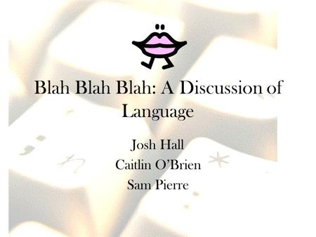 Blah Blah Blah: A Discussion of Language Josh Hall Caitlin O'Brien Sam Pierre.