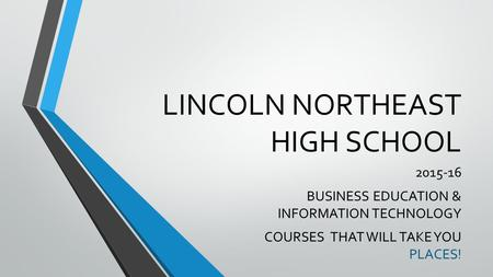 LINCOLN NORTHEAST HIGH SCHOOL 2015-16 BUSINESS EDUCATION & INFORMATION TECHNOLOGY COURSES THAT WILL TAKE YOU PLACES!