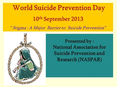 "Presented by : National Association for Suicide Prevention and Research (NASPAR) World Suicide Prevention Day 10 th September 2013 "" Stigma : A Major Barrier."