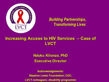 Building Partnerships, Transforming Lives Increasing Access to HIV Services – Case of LVCT Nduku Kilonzo, PhD Executive Director Acknowledgements: Stephen.
