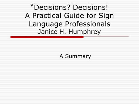 """Decisions? Decisions! A Practical Guide for Sign Language Professionals Janice H. Humphrey A Summary."