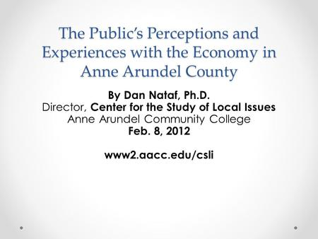 The Public's Perceptions and Experiences with the Economy in Anne Arundel County By Dan Nataf, Ph.D. Director, Center for the Study of Local Issues Anne.