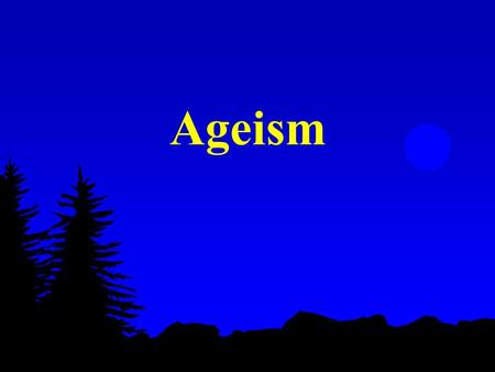 Ageism. Formal Definition any attitude, action, or institutional structure which subordinates a person or group because of age or any assignment of roles.