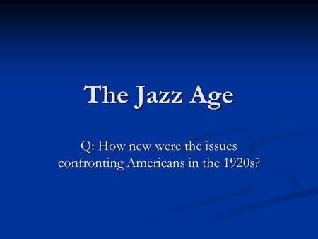 The Jazz Age Q: How new were the issues confronting Americans in the 1920s?